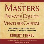 The Masters of Private Equity and Venture Capital Management Lessons from the Pioneers of Private Investing, Robert Finkel