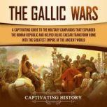Gallic Wars, The: A Captivating Guide to the Military Campaigns that Expanded the Roman Republic and Helped Julius Caesar Transform Rome into the Greatest Empire of the Ancient World, Captivating History
