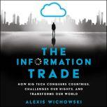 The Information Trade How Big Tech Conquers Countries, Challenges Our Rights, and Disrupts Our World, Alexis Wichowski