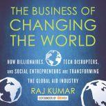 The Business of Changing the World How Billionaires, Tech Disrupters, and Social Entrepreneurs Are Transforming the Global Aid Industry, Raj Kumar