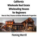 CALIFORNIA  Wholesale Real Estate Wholesaling Houses for Beginners How to Find, Finance & Rehab Wholesale Properties, Fleming Merrill