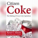 Citizen Coke The Making of Coca-Cola Capitalism, Bartow J. Elmore