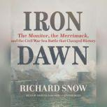 Iron Dawn The Monitor, the Merrimack, and the Civil War Sea Battle That Changed History, Richard Snow