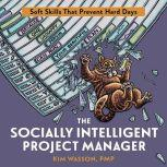 The Socially Intelligent Project Manager Soft Skills That Prevent Hard Days, Kim Wasson