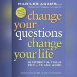 Change Your Questions, Change Your Life 10 Powerful Tools for Life and Work, 2nd Edition, Revised and Expanded, Marilee Adams PhD