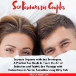Sex Positions for Couples Increase Orgasms with Sex Techniques. A Practical Sex Guide to Teach the Art of Seduction and Tantric Sex Massage with Instructions on Verbal Seduction Using Dirty Talk, Sasha Aniston