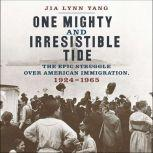 One Mighty and Irresistible Tide The Epic Struggle Over American Immigration, 1924-1965, Jia Lynn Yang