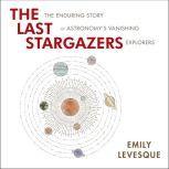 The Last Stargazers The Enduring Story of Astronomy's Vanishing Explorers, Emily Levesque