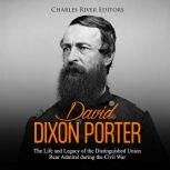 David Dixon Porter: The Life and Legacy of the Distinguished Union Rear Admiral during the Civil War, Charles River Editors