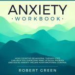 ANXIETY WORKBOOK: HOW COGNITIVE BEHAVIORAL THERAPY (CBT) CAN HELP YOU OVERCOME PANIC ATTACKS, PHOBIAS AND SOCIAL AXIETY. REGAIN YOUR EMOTIONAL CONTROL, Robert Green