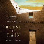 House of Rain Tracking a Vanished Civilization Across the American Southwest, Craig Childs