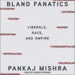 Bland Fanatics Liberals, The West, and the Afterlives of Empire, Pankaj Mishra