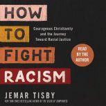 How to Fight Racism Courageous Christianity and the Journey Toward Racial Justice, Jemar Tisby