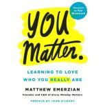 You Matter. Learning to Love Who You Really Are, Matthew Emerzian