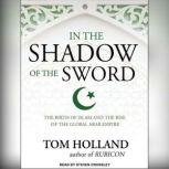 In the Shadow of the Sword The Birth of Islam and the Rise of the Global Arab Empire, Tom Holland