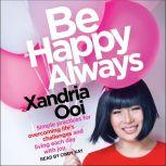 Be Happy Always Simple Practices For Overcoming Life's Challenges and Living Each Day with Joy, Xandria Ooi
