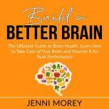 Build a Better Brain: The Ultimate Guide to Brain Health, Learn How to Take Care of Your Brain and Nourish It for Peak Performance, Jenni Morey