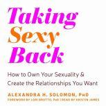 Taking Sexy Back How to Own Your Sexuality and Create the Relationships You Want, Alexandra H Solomon