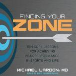 Finding Your Zone Ten Core Lessons for Achieving Peak Performance in Sports and Life, MD Lardon