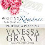 Writing Romance in the 21st Century Plotting and Planning, Vanessa Grant
