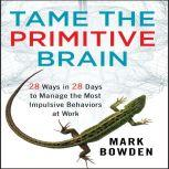 Tame the Primitive Brain 28 Ways in 28 Days to Manage the Most Impulsive Behaviors at Work, Mark Bowden