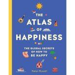 The Atlas of Happiness The Global Secrets of How to Be Happy, Helen Russell