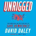 Unrigged How Americans Are Battling Back to Save Democracy, David Daley