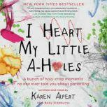 I Heart My Little A-Holes A bunch of holy-crap moments no one ever told you about parenting, Karen Alpert