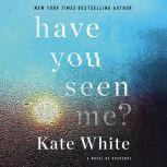 Have You Seen Me? A Novel of Suspense, Kate White