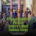Achaemenid Persian Empire's Most Famous Kings, The: The Lives and Reigns of Cyrus the Great, Darius the Great, and Xerxes I, Charles River Editors