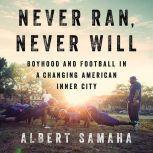 Never Ran, Never Will Boyhood and Football in a Changing American Inner City, Albert Samaha
