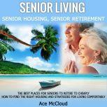 Senior Living: Senior Housing: Senior Retirement: The Best Places For Seniors To Retire To Cheaply, How To Find The Right Housing And Strategies For Living Comfortably, Ace McCloud