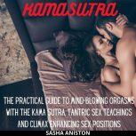 Kama Sutra The Practical Guide to Mind-Blowing Orgasms with The Kama Sutra, Tantric Sex Teachings and Climax Enhancing Sex Positions, Sasha Aniston