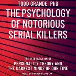 The Psychology of Notorious Serial Killers The Intersection of Personality Theory and the Darkest Minds of Our Time, PhD Grande