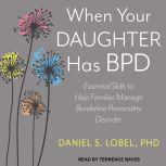 When Your Daughter Has BPD Essential Skills to Help Families Manage Borderline Personality Disorder, PhD Lobel