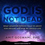God Is Not Dead What Quantum Physics Tells Us about Our Origins and How We Should Live, PhD Goswami