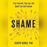 Shame Free Yourself, Find Joy, and Build True Self-Esteem, Joseph Burgo, PhD
