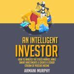 An Intelligent Investor How to Analyze the Stock Market, Make Smart Investments & Create A Steady Stream of Passive Income, Armani Murphy