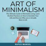 Art of Minimalism The Ultimate Guide to Minimalist Living, Learn the Best Practices on How to Declutter Your Life and Discover Why Less is Actually More in Life, David Maartens