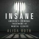 Insane America's Criminal Treatment of Mental Illness, Alisa Roth