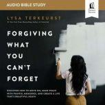Forgiving What You Can't Forget: Audio Bible Studies How to Move On, Make Peace with Painful Memories, and Create a Life That's Beautiful Again, Lysa TerKeurst