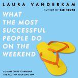 What the Most Successful People Do on the Weekend A Short Guide to Making the Most of Your Days Off, Laura Vanderkam
