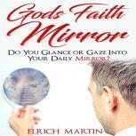 God's Faith Mirror Do You Glance or Gaze Into Your Daily Mirror?, Elrich Martin
