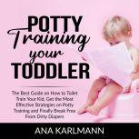 Potty Training Your Toddler The Best Guide on How to Toilet Train Your Kid, Get the Most Effective Strategies on Potty Training and Finally Break Free From Dirty Diapers, Ana Karlmann