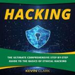 Hacking The Ultimate Comprehensive Step-By-Step Guide to the Basics of Ethical Hacking, Kevin Clark