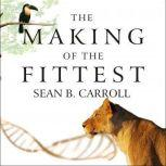 The Making of the Fittest DNA and the Ultimate Forensic Record of Evolution, Sean B. Carroll