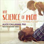 The Science of Mom A Research-Based Guide to Your Baby's First Year, Alice Callahan