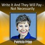 Write It and They Will Pay … Not Necessarily, Patricia Fripp