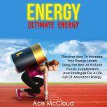 Energy: Ultimate Energy: Discover How To Increase Your Energy Levels Using The Best All Natural Foods, Supplements And Strategies For A Life Full Of Abundant Energy, Ace McCloud