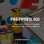 Prepping 101 Beginner's Guide to Prepping, Survival, Food, Gear, & Supplies, Stephen Berkley
